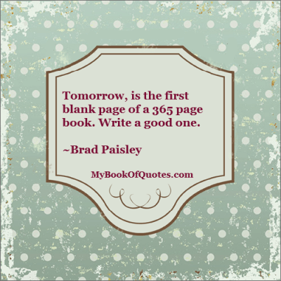 Tomorrow, is the first blank page of a 365 page book. Write a good one. ~Brad Paisley