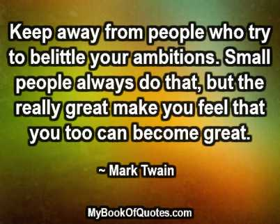 Keep away from people who try to belittle your ambitions