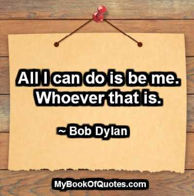 All I can do is be me. Whoever that is. ~ Bob Dylan