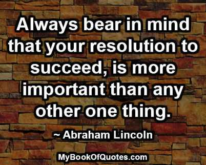 Always bear in mind that your resolution to succeed, is more important than any other one thing. -Abraham Lincoln