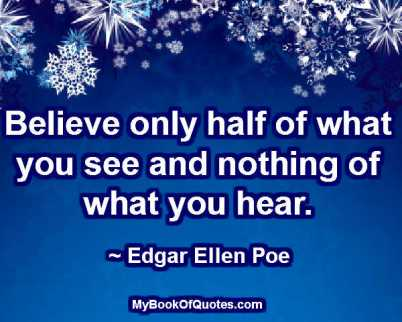 Believe only half of what you see and nothing of what you hear. ~ Edgar Ellen Poe