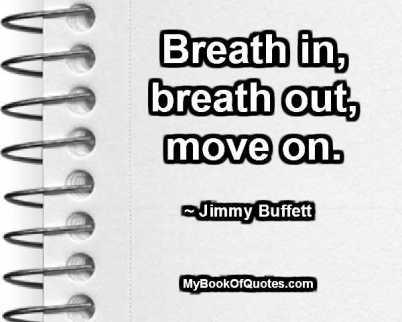 Breath in, breath out, move on. ~ Jimmy Buffett