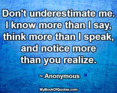 Don't underestimate me. I know more than I say, think more than I speak, and notice more than you realize. ~ Anonymous