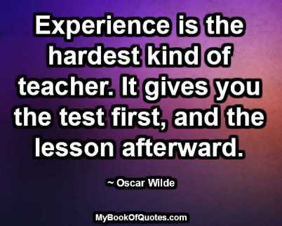 Experience is the hardest kind of teacher