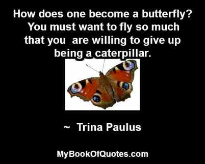 How does one become a butterfly? You must want to fly so much that you are willing to give up being a caterpillar. ~ Trina Paulus