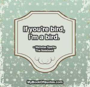 If you're bird, I'm a bird. ~ Nicholas Sparks   The Notebook