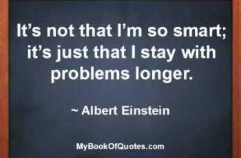 It's not that I'm so smart; it's just that I stay with problems longer. ~ Albert Einstein