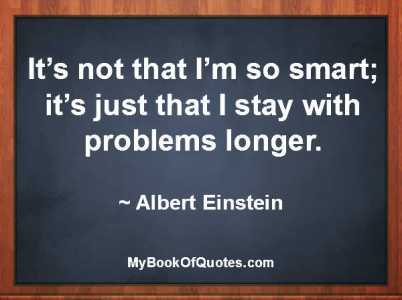 It's not that I'm so smart; it's just that I stay with problems longer. ~ Albert Einstein