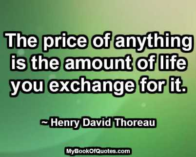 The price of anything is the amount of life you exchange for it. ~ Henry David Thoreau