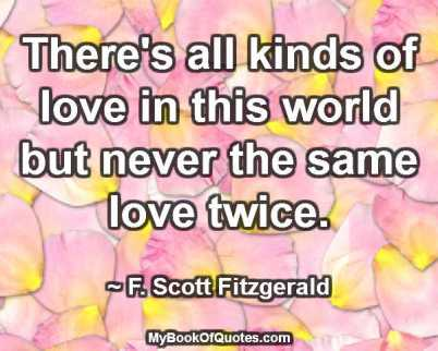There's all kinds of love in this world but never the same love twice. ~ F. Scott Fitzgerald