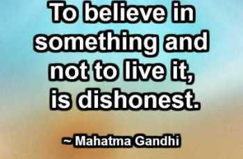 To believe in something and not to live it, is dishonest. ~ Mahatma Gandhi