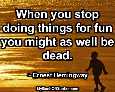 When you stop doing things for fun you might as well be dead. ~ Ernest Hemingway