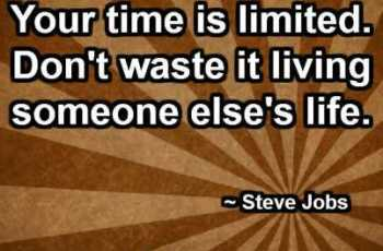 Your time is limited. Don't waste it living someone else's life. ~ Steve Jobs