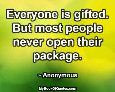 Everyone is gifted. But most people never open their package. ~ Anonymous
