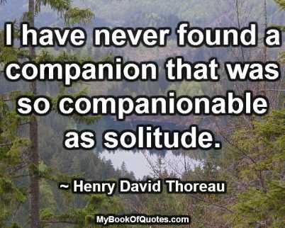 I have never found a companion that was so companionable as solitude. ~ Henry David Thoreau