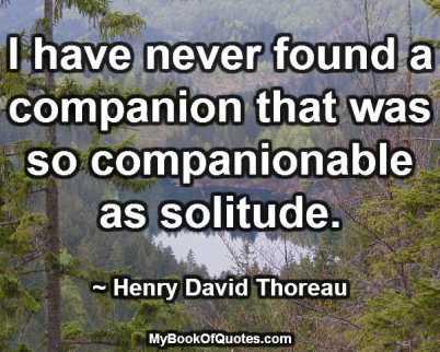 I have never found a companion that was so companionable as solitude. ~ Henry David Thoreau