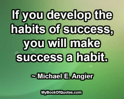 If you develop the habits of success, you will make success a habit. ~ Michael E. Angier