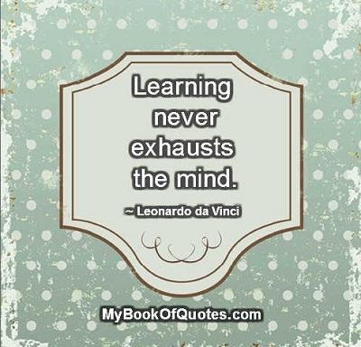 Learning never exhausts the mind. ~ Leonardo da Vinci