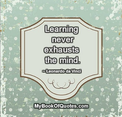 Learning never exhausts the mind. ~ Leonardo da Vinci