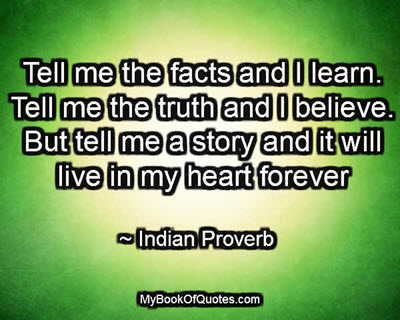 Tell me the facts and I learn. Tell me the truth and I believe. But tell me a story and it will live in my heart forever. ~ Indian Proverb