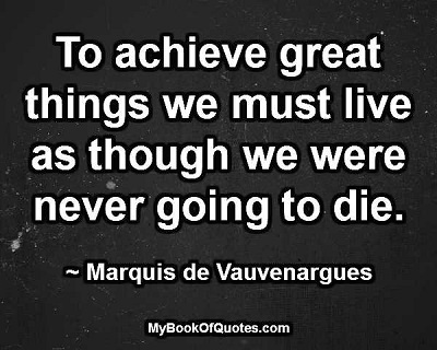 To achieve great things we must live as though we were never going to die. ~ Marquis de Vauvenargues