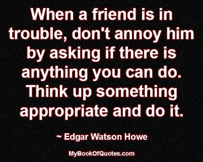 When a friend is in trouble, don't annoy him by asking if there is anything you can do. Think up something appropriate and do it.   ~ Edgar Watson Howe