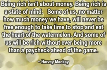 Being rich isn't about money. Being rich is a state of mind.  Some of us, no matter how much money we have, will never be free enough to take time to stop and eat the heart of the watermelon. And some of us will be rich without ever being more than a paycheck ahead of the game. ~ Harvey Mackay