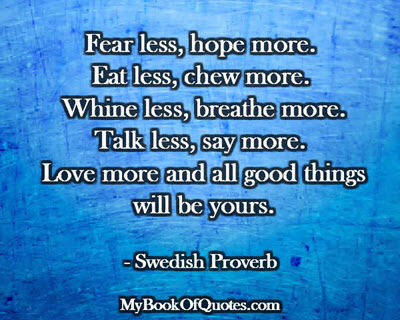 Fear less, hope more. Eat less, chew more. Whine less, breathe more. Talk less, say more. Love more and all good things will be yours. ~ Swedish Proverb