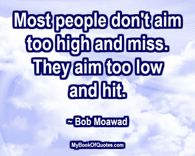 Most people don't aim too high and miss. They aim too low and hit. ~ Bob Moawad