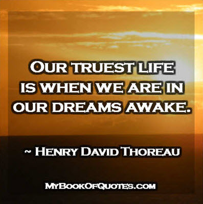 Our truest life is when we are in our dreams awake. ~ Henry David Thoreau