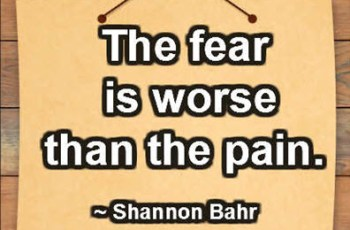 The fear is worse than the pain. ~ Shannon Bahr