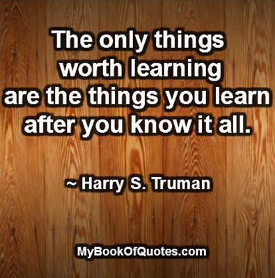 The only things worth learning are the things you learn after you know it all. ~ Harry S. Truman