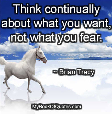 Think continually about what you want, not what you fear. ~ Brian Tracy