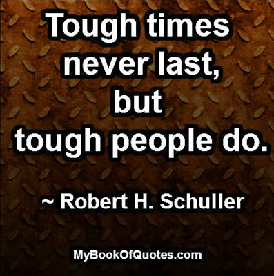 Tough times never last, but tough people do. ~ Robert H. Schuller