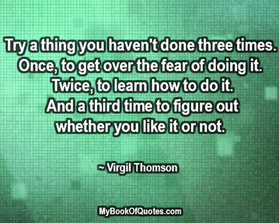 Try a thing you haven't done three times. Once, to get over the fear of doing it. Twice, to learn how to do it. And a third time to figure out whether you like it or not. ~ Virgil Thomson
