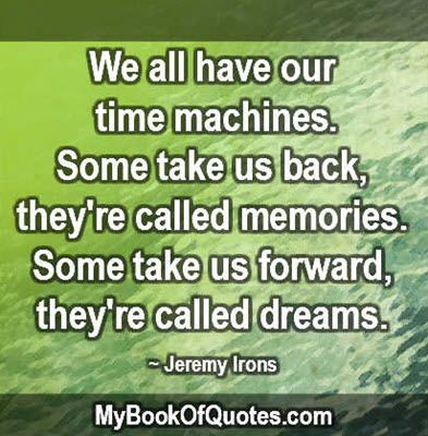 We all have our time machines. Some take us back, they're called memories. Some take us forward, they're called dreams. ~ Jeremy Irons