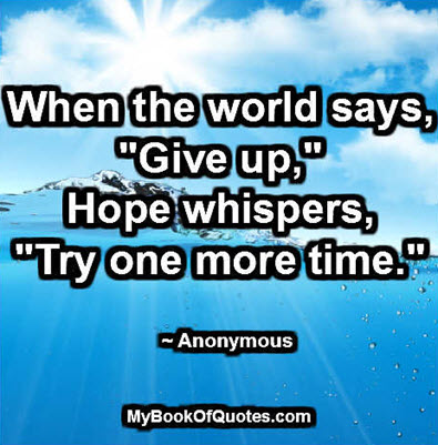 "When the world says, ""Give up,"" hope whispers, ""Try one more time."" ~ Anonymous"