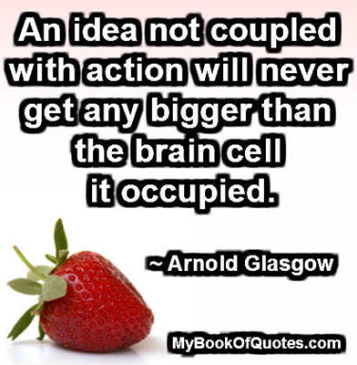An idea not coupled with action will never get any bigger than the brain cell it occupied. ~ Arnold Glasgow