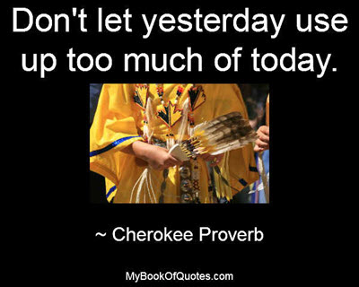 Don't let yesterday use up too much of today. ~ Cherokee Proverb