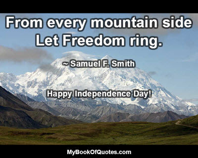 From every mountain side Let Freedom ring. ~ Samuel F. Smith