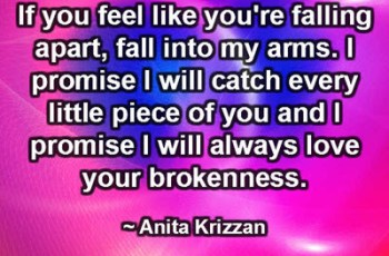 If you feel like you're falling apart, fall into my arms. I promise I will catch every little piece of you and I promise I will always love your brokenness. ~ Anita Krizzan