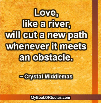 Love, like a river, will cut a new path whenever it meets an obstacle. ~ Crystal Middlemas
