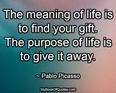 The meaning of life is to find your gift. The purpose of life is to give it away. ~ Pablo Picasso