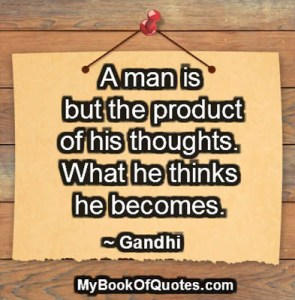 A man is but the product of his thoughts. What he thinks he becomes. ~ Gandhi