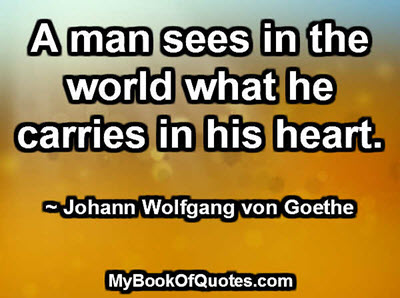 A man sees in the world what he carries in his heart. ~ Johann Wolfgang von Goethe