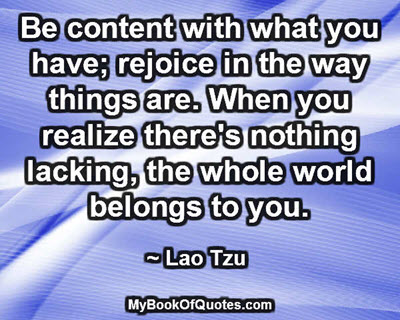 Be content with what you have; rejoice in the way things are. When you realize there's nothing lacking, the whole world belongs to you. ~ Lao Tzu