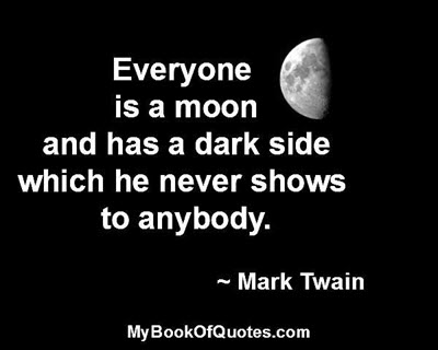 Everyone is a moon and has a dark side which he never shows to anybody. ~ Mark Twain