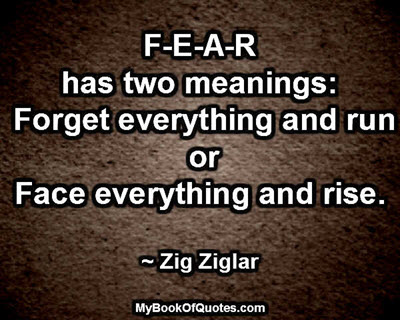 F-E-A-R has two meanings: Forget everything and run or Face everything and rise. ~ Zig Ziglar