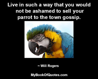 Live in such a way that you would not be ashamed to sell your parrot to the town gossip. ~ Will Rogers
