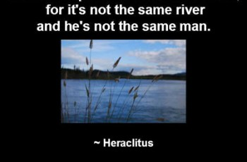No man steps it the same river twice, for it's not the same river and he's not the same man. ~ Heraclitus